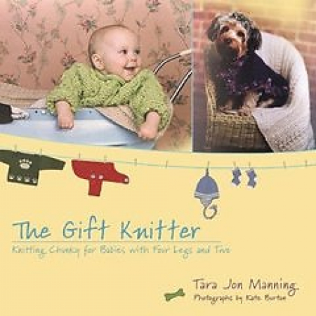 The gift knitter : knitting chunky for babies with four legs and two / Tara Jon Manning ; with photographs by Kate Burton.