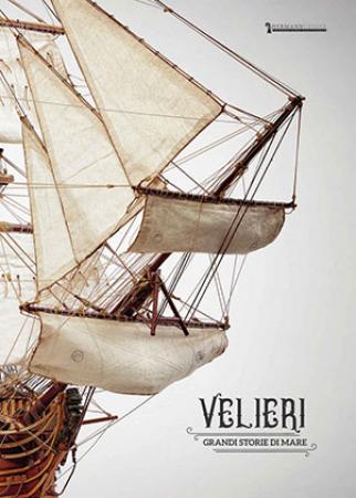 Velieri. Grandi storie di mare [Catalogo della mostra (Cecina, 7 luglio-16 settembre 2018)]