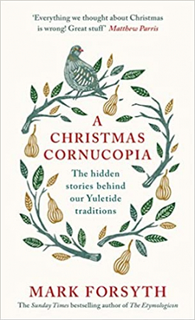 A Christmas cornucopia : the hidden stories behind our yuletide traditions / Mark Forsyth.
